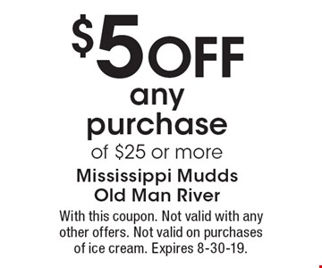 $5 off any purchase of $25 or more. With this coupon. Not valid with any other offers. Not valid on purchases of ice cream. Expires 8-30-19.