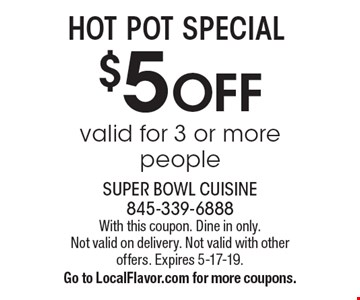 $5 off hot pot special. Valid for 3 or more people. With this coupon. Dine in only. Not valid on delivery. Not valid with other offers. Expires 5-17-19. Go to LocalFlavor.com for more coupons.