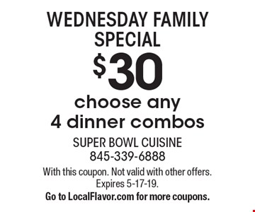 WEDNESDAY FAMILY SPECIAL. Choose any 4 dinner combos for $30. With this coupon. Not valid with other offers. Expires 5-17-19. Go to LocalFlavor.com for more coupons.