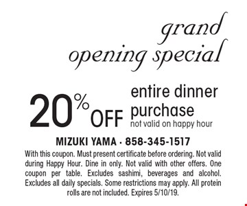 Grand Opening Special. 20% off entire dinner purchase. Not valid on happy hour. With this coupon. Must present certificate before ordering. Not valid during Happy Hour. Dine in only. Not valid with other offers. One coupon per table. Excludes sashimi, beverages and alcohol. Excludes all daily specials. Some restrictions may apply. All protein rolls are not included. Expires 5/10/19.