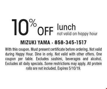 10% off lunch. Not valid on happy hour. With this coupon. Must present certificate before ordering. Not valid during Happy Hour. Dine in only. Not valid with other offers. One coupon per table. Excludes sashimi, beverages and alcohol. Excludes all daily specials. Some restrictions may apply. All protein rolls are not included. Expires 5/10/19.