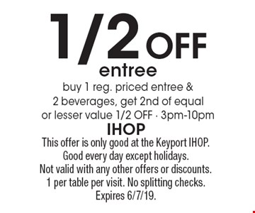 1/2 Off entree buy 1 reg. priced entree & 2 beverages, get 2nd of equal or lesser value 1/2 OFF - 3pm-10pm. This offer is only good at the Keyport IHOP. Good every day except holidays. Not valid with any other offers or discounts. 1 per table per visit. No splitting checks. Expires 6/7/19.