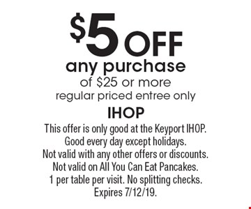 $5 Off any purchase of $25 or more regular priced entree only. This offer is only good at the Keyport IHOP. Good every day except holidays. Not valid with any other offers or discounts. Not valid on All You Can Eat Pancakes. 1 per table per visit. No splitting checks. Expires 7/12/19.