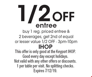 1/2 Off entree buy 1 reg. priced entree & 2 beverages, get 2nd of equal or lesser value 1/2 OFF - 3pm-10pm. This offer is only good at the Keyport IHOP. Good every day except holidays.Not valid with any other offers or discounts. 1 per table per visit. No splitting checks. Expires 7/12/19.