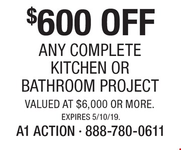 $600 OFF Any Complete kitchen or Bathroom Project valued at $6,000 or more. Expires 5/10/19.