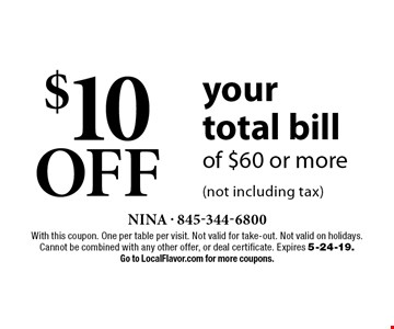 $10 OFF your total bill of $60 or more (not including tax). With this coupon. One per table per visit. Not valid for take-out. Not valid on holidays. Cannot be combined with any other offer, or deal certificate. Expires 5-24-19. Go to LocalFlavor.com for more coupons.