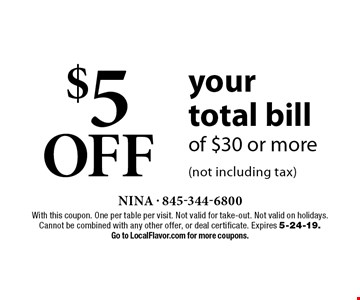 $5 OFF your total bill of $30 or more (not including tax). With this coupon. One per table per visit. Not valid for take-out. Not valid on holidays. Cannot be combined with any other offer, or deal certificate. Expires 5-24-19. Go to LocalFlavor.com for more coupons.