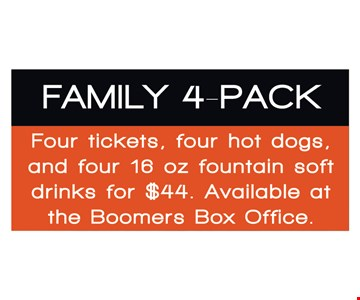 Family 4-pack. Four tickets, four hot dogs and four 16 oz. fountain soft drinks for $44. Available at the Boomers Box Office.