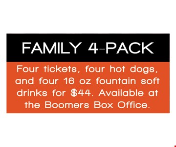 Family 4-pack. Four tickets, four hot dogs, and four 16 oz. foundation soft drinks for $44. Available at the Boomers Box Office.