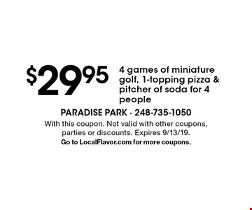 $29.95 4 games of miniature golf, 1-topping pizza & pitcher of soda for 4 people. With this coupon. Not valid with other coupons, parties or discounts. Expires 9/13/19. Go to LocalFlavor.com for more coupons.