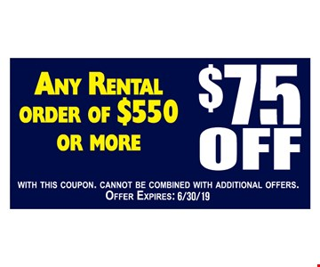 $75 off any rental order of $550 or more. With this coupon. Cannot be combined with additional offers. Offer expires: 6/30/19.