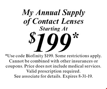 Starting At $199* My Annual Supply of Contact Lenses. *Use code Biofinity $199. Some restrictions apply. Cannot be combined with other insurances or coupons. Price does not include medical services. Valid prescription required. See associate for details. Expires 8-31-19.