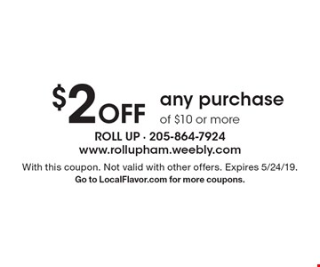 $2 Off any purchase of $10 or more. With this coupon. Not valid with other offers. Expires 5/24/19. Go to LocalFlavor.com for more coupons.