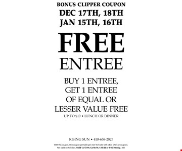 Bonus Clipper Coupon. DEC 17TH, 18th, JAN 15th, 16th. FREE Entree. Buy 1 entree, get 1 entree of equal or lesser value free up to $10 - lunch or dinner. With this coupon. One coupon per table per visit. Not valid with other offers or coupons.Not valid on holidays. Valid 12/17/19, 12/18/19, 1/15/20 or 1/16/20 only.md