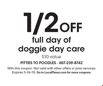 1/2 off full day of doggie day care. $10 value. With this coupon. Not valid with other offers or prior services. Expires 5-24-19. Go to LocalFlavor.com for more coupons.