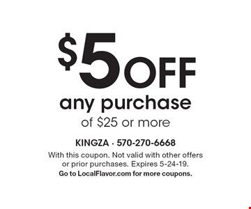 $5 Off any purchase of $25 or more. With this coupon. Not valid with other offers or prior purchases. Expires 5-24-19. Go to LocalFlavor.com for more coupons.