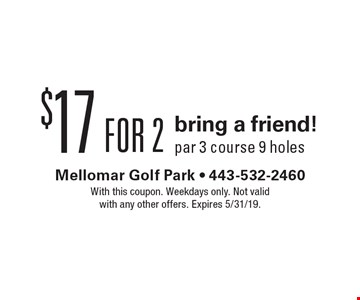 $17 bring a friend! par 3 course 9 holes. With this coupon. Weekdays only. Not valid with any other offers. Expires 5/31/19.