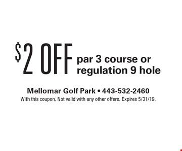 $2 Off par 3 course or regulation 9 hole. With this coupon. Not valid with any other offers. Expires 5/31/19.