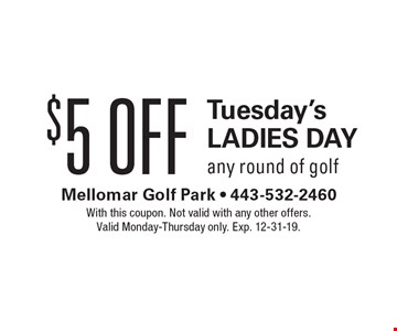 $5 Off Tuesday's Ladies Day. Any round of golf. With this coupon. Not valid with any other offers. Valid Monday-Thursday only. Exp. 12-31-19.