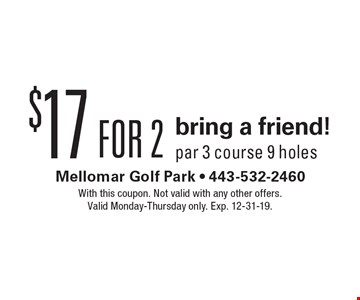 $17 bring a friend! Par 3 course 9 holes. With this coupon. Not valid with any other offers. Valid Monday-Thursday only. Exp. 12-31-19.