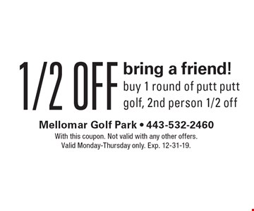 1/2 off bring a friend! Buy 1 round of putt putt golf, 2nd person 1/2 off. With this coupon. Not valid with any other offers. Valid Monday-Thursday only. Exp. 12-31-19.