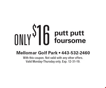 Only $16 putt putt foursome. With this coupon. Not valid with any other offers. Valid Monday-Thursday only. Exp. 12-31-19.