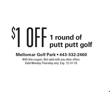 $1 off 1 round of putt putt golf. With this coupon. Not valid with any other offers. Valid Monday-Thursday only. Exp. 12-31-19.