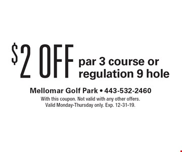 $2 off par 3 course or regulation 9 hole. With this coupon. Not valid with any other offers. Valid Monday-Thursday only. Exp. 12-31-19.