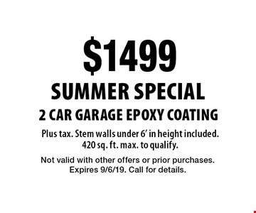 Summer Special: $1499 for 2 Car Garage Epoxy Coating Plus tax. Stem walls under 6' in height included. 420 sq. ft. max. to qualify.. Not valid with other offers or prior purchases. Expires 9/6/19. Call for details.