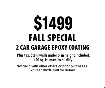 Fall Special. $1499 2 Car Garage Epoxy Coating Plus tax. Stem walls under 6' in height included. 420 sq. ft. max. to qualify. Not valid with other offers or prior purchases. Expires 1/3/20. Call for details.