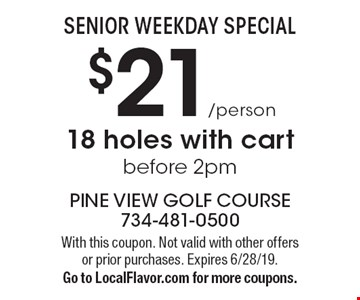 SENIOR WEEKDAY SPECIAL: $21/person 18 holes with cart before 2pm. With this coupon. Not valid with other offers or prior purchases. Expires 6/28/19. Go to LocalFlavor.com for more coupons.