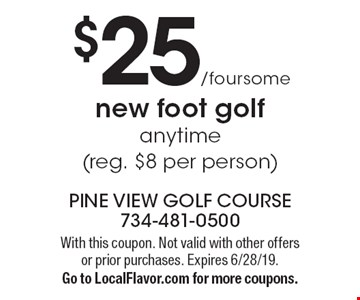 $25/foursome new foot golf anytime (reg. $8 per person). With this coupon. Not valid with other offers or prior purchases. Expires 6/28/19. Go to LocalFlavor.com for more coupons.