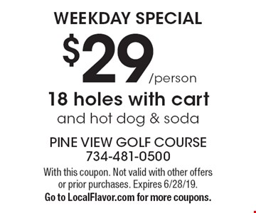 WEEKDAY SPECIAL: $29/person 18 holes with cart and hot dog & soda. With this coupon. Not valid with other offers or prior purchases. Expires 6/28/19. Go to LocalFlavor.com for more coupons.