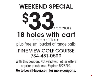WEEKEND SPECIAL: $33/person 18 holes with cart before 11am plus free sm. bucket of range balls. With this coupon. Not valid with other offers or prior purchases. Expires 6/28/19. Go to LocalFlavor.com for more coupons.