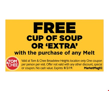 free cup or soup or extra with purchase of any Melt. Valid at Tom & Chee Broadview Heights location only. One coupon per person per visit. Offer not valid with any other discount, special or coupon. No cash value. MarketMag02. Expires 8/2/19.