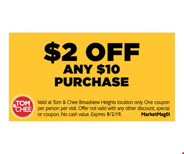 $2 off any $10 purchase. Valid at Tom & Chee Broadview Heights location only. One coupon per person per visit. Offer not valid with any other discount, special or coupon. No cash value. MarketMag01. Expires 8/2/19.