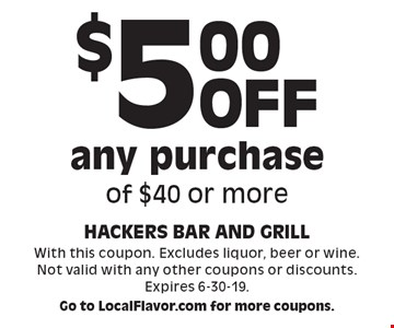 $5.00 off any purchase of $40 or more. With this coupon. Excludes liquor, beer or wine. Not valid with any other coupons or discounts. Expires 6-30-19. Go to LocalFlavor.com for more coupons.