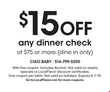 $15 Off any dinner checkof $75 or more (dine in only). With this coupon. Includes Alcohol. Not valid on weekly specials or LocalFlavor discount certificates. One coupon per table. Not valid on holidays. Expires 6-7-19. Go to LocalFlavor.com for more coupons.