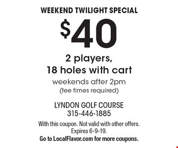Weekend twilight special. $40 2 players,18 holes with cart. Weekends after 2pm (tee times required). With this coupon. Not valid with other offers. Expires 6-9-19. Go to LocalFlavor.com for more coupons.