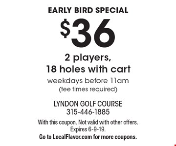 Early bird special. $36 2 players,18 holes with cart. Weekdays before 11am tee times required). With this coupon. Not valid with other offers. Expires 6-9-19. Go to LocalFlavor.com for more coupons.
