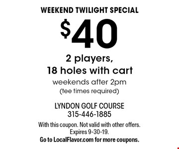 weekend twilight special $40 2 players,18 holes with cart weekends after 2pm(tee times required). With this coupon. Not valid with other offers. Expires 9-30-19.Go to LocalFlavor.com for more coupons.