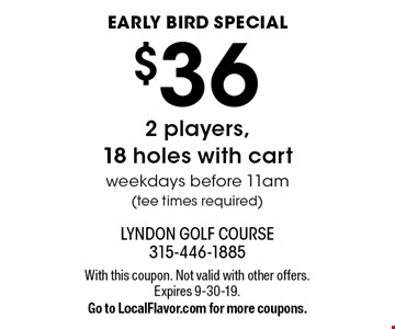 early bird special $36 2 players,18 holes with cart weekdays before 11am(tee times required). With this coupon. Not valid with other offers. Expires 9-30-19.Go to LocalFlavor.com for more coupons.
