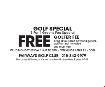 Golf Special 3 For 4 Greens Fee Special Free golfer FEE bring a foursome pay for 3 golfers, golf cart not included you must ride Valid Monday-Friday 11am to 3pm - Weekends after 12 noon. Must present this coupon. Cannot combine with other offers. Expires 6-7-19.