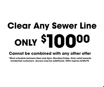 ONLY $100 Clear Any Sewer Line. Cannot be combined with any other offer*Must schedule between 8am and 4pm, Monday-Friday. Only valid towards residential customers. Access may be additional. Offer expires 6/30/19.