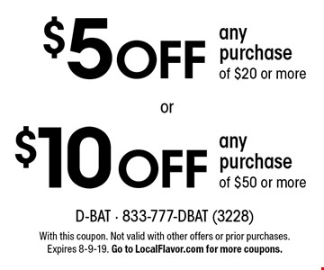 $5 OFF any purchase of $20 or more. $10 OFF any purchase of $50 or more. . With this coupon. Not valid with other offers or prior purchases. Expires 8-9-19. Go to LocalFlavor.com for more coupons.