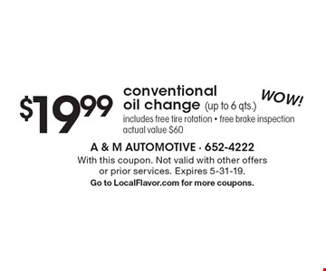 $19.99 conventional oil change (up to 6 qts.) includes free tire rotation, free brake inspection actual value $60. With this coupon. Not valid with other offers or prior services. Expires 5-31-19. Go to LocalFlavor.com for more coupons.