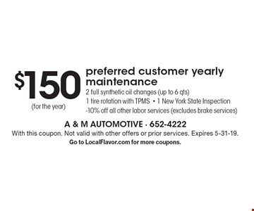 $150 preferred customer yearly maintenance. 2 full synthetic oil changes (up to 6 qts), 1 tire rotation with TPMS- 1 New York State Inspection-10% off all other labor services (excludes brake services) (for the year). With this coupon. Not valid with other offers or prior services. Expires 5-31-19. Go to LocalFlavor.com for more coupons.