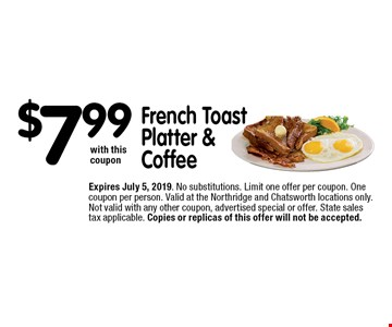 $7.99 French Toast Platter & Coffee with this coupon. Expires June 7, 2019. No substitutions. Limit one offer per coupon. One coupon per person. Valid at the Northridge and Chatsworth locations only. Not valid with any other coupon, advertised special or offer. State sales tax applicable. Copies or replicas of this offer will not be accepted.