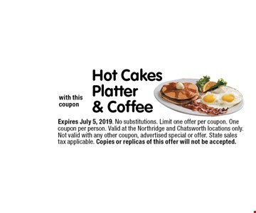 $6.99 Hot Cakes Platter & Coffee with this coupon. Expires June 7, 2019. No substitutions. Limit one offer per coupon. One coupon per person. Valid at the Northridge and Chatsworth locations only. Not valid with any other coupon, advertised special or offer. State sales tax applicable. Copies or replicas of this offer will not be accepted.