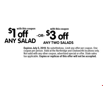 $3 off ANY TWO SALADS with this coupon. $1 off ANY SALAD with this coupon. Expires June 7, 2019. No substitutions. Limit one offer per coupon. One coupon per person. Valid at the Northridge and Chatsworth locations only. Not valid with any other coupon, advertised special or offer. State sales tax applicable. Copies or replicas of this offer will not be accepted.